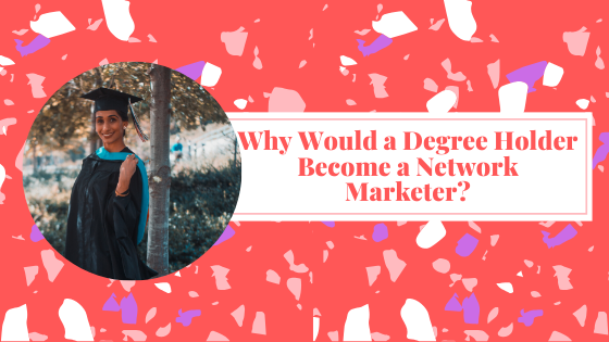 Why Would a Degree Holder Become a Network Marketer?