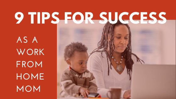 9 Tips For Success As a Work From Home Mom