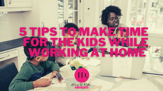 5 Tips To Make Time For The Kids While Working At Home